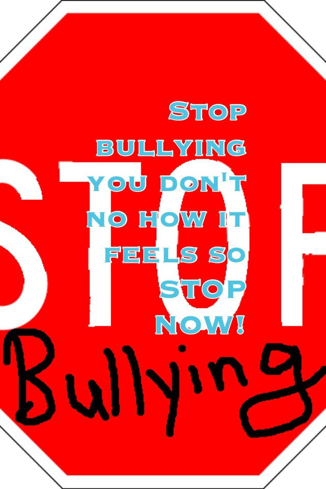 Stop bullying you don't no how it feels so STOP NOW!